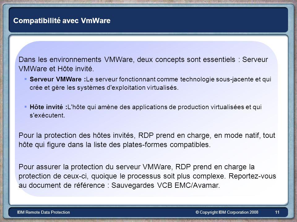 © Copyright IBM Corporation 2008IBM Remote Data Protection 11 Compatibilité avec VmWare Dans les environnements VMWare, deux concepts sont essentiels : Serveur VMWare et Hôte invité.