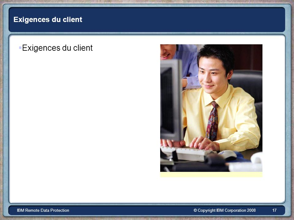 © Copyright IBM Corporation 2008IBM Remote Data Protection 17 Exigences du client