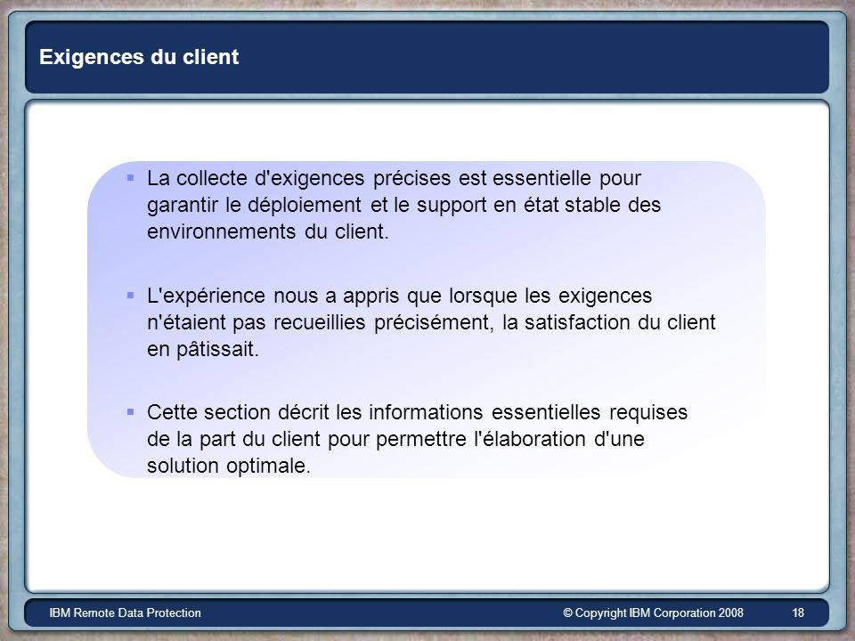 © Copyright IBM Corporation 2008IBM Remote Data Protection 18 Exigences du client La collecte d'exigences précises est essentielle pour garantir le dé