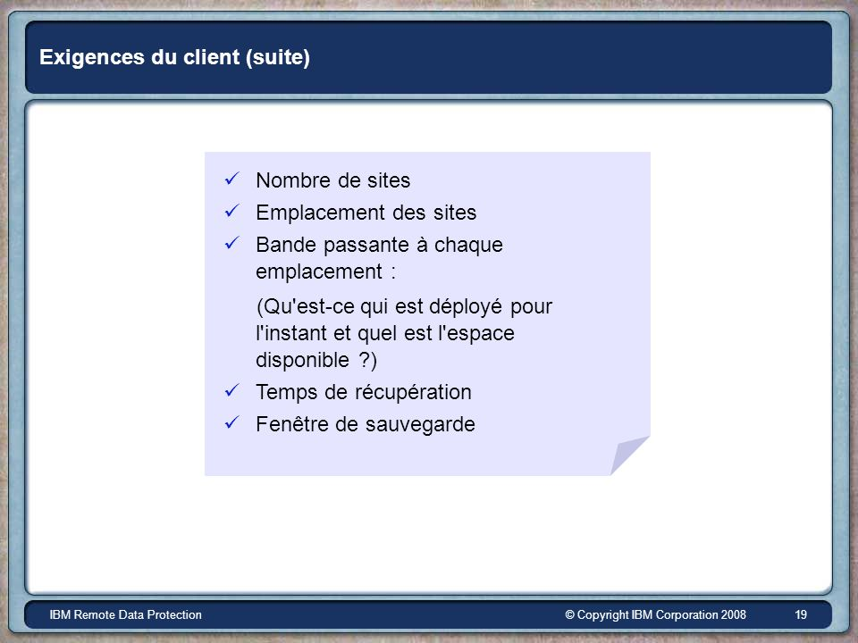 © Copyright IBM Corporation 2008IBM Remote Data Protection 19 Exigences du client (suite) Nombre de sites Emplacement des sites Bande passante à chaqu