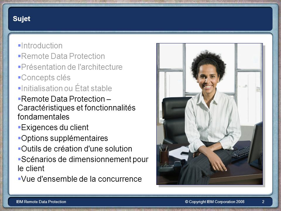 © Copyright IBM Corporation 2008IBM Remote Data Protection 2 Sujet Introduction Remote Data Protection Présentation de l'architecture Concepts clés In