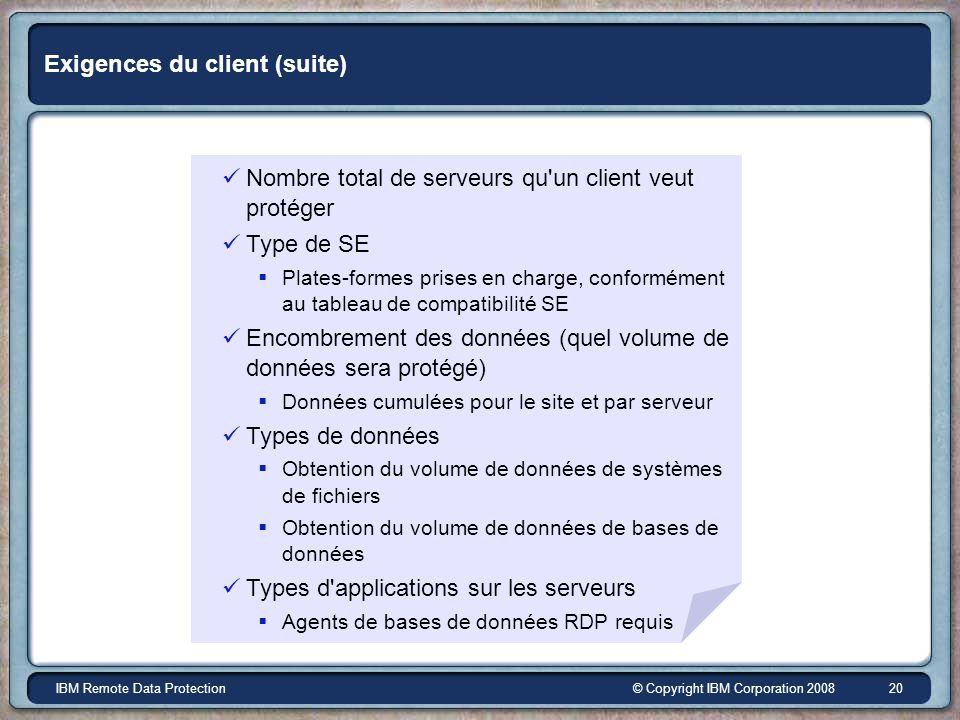 © Copyright IBM Corporation 2008IBM Remote Data Protection 20 Exigences du client (suite) Nombre total de serveurs qu'un client veut protéger Type de