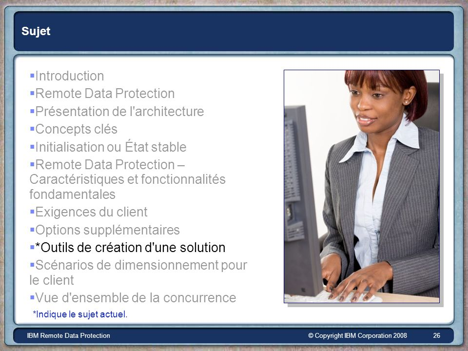 © Copyright IBM Corporation 2008IBM Remote Data Protection 26 Sujet Introduction Remote Data Protection Présentation de l'architecture Concepts clés I