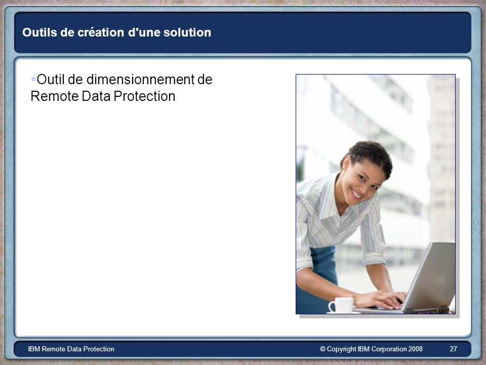 © Copyright IBM Corporation 2008IBM Remote Data Protection 27 Outils de création d'une solution Outil de dimensionnement de Remote Data Protection