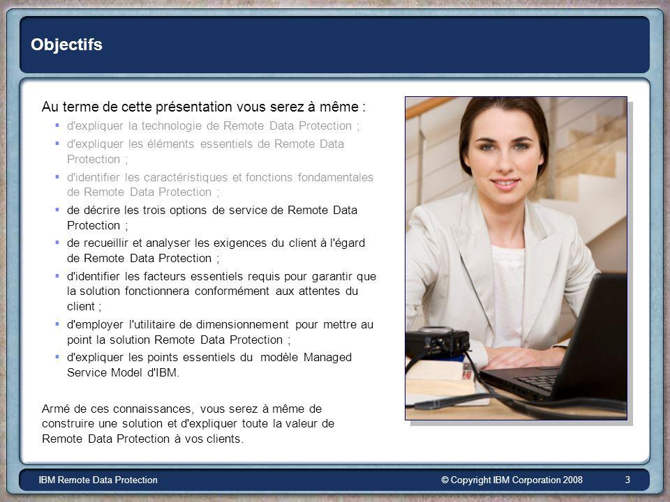 © Copyright IBM Corporation 2008IBM Remote Data Protection 3 Objectifs Au terme de cette présentation vous serez à même : d'expliquer la technologie d