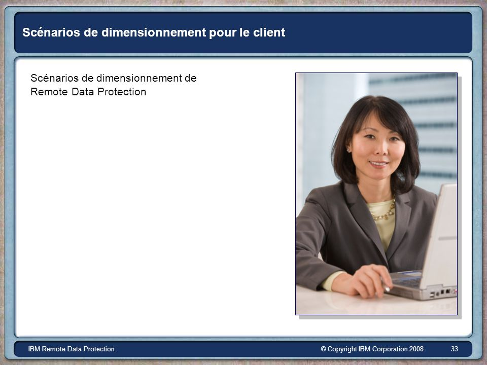 © Copyright IBM Corporation 2008IBM Remote Data Protection 33 Scénarios de dimensionnement pour le client Scénarios de dimensionnement de Remote Data