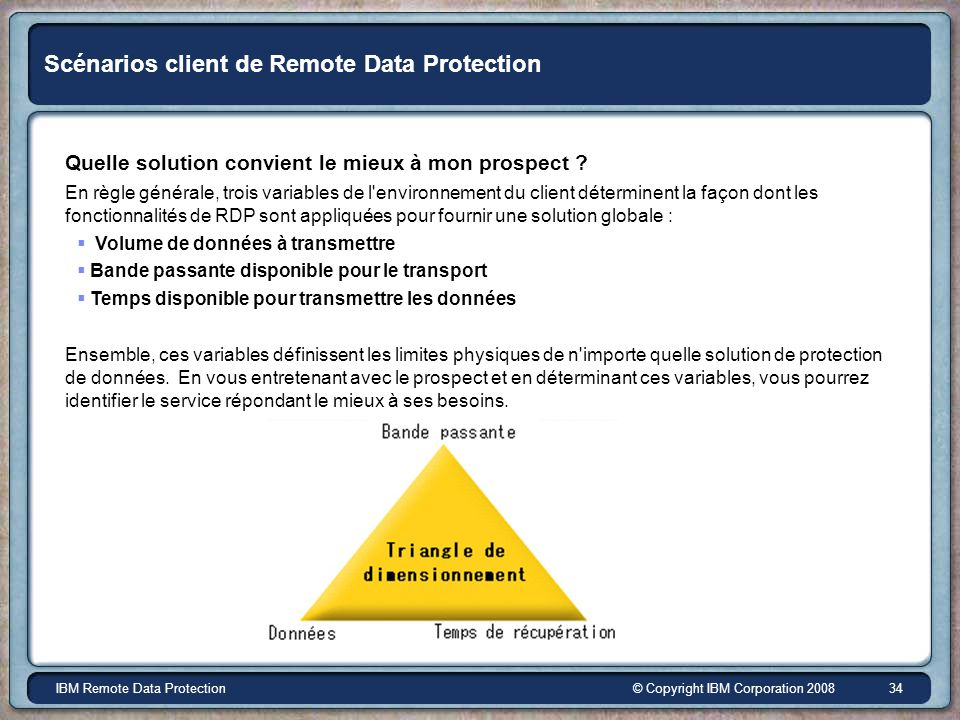 © Copyright IBM Corporation 2008IBM Remote Data Protection 34 Scénarios client de Remote Data Protection Quelle solution convient le mieux à mon prosp