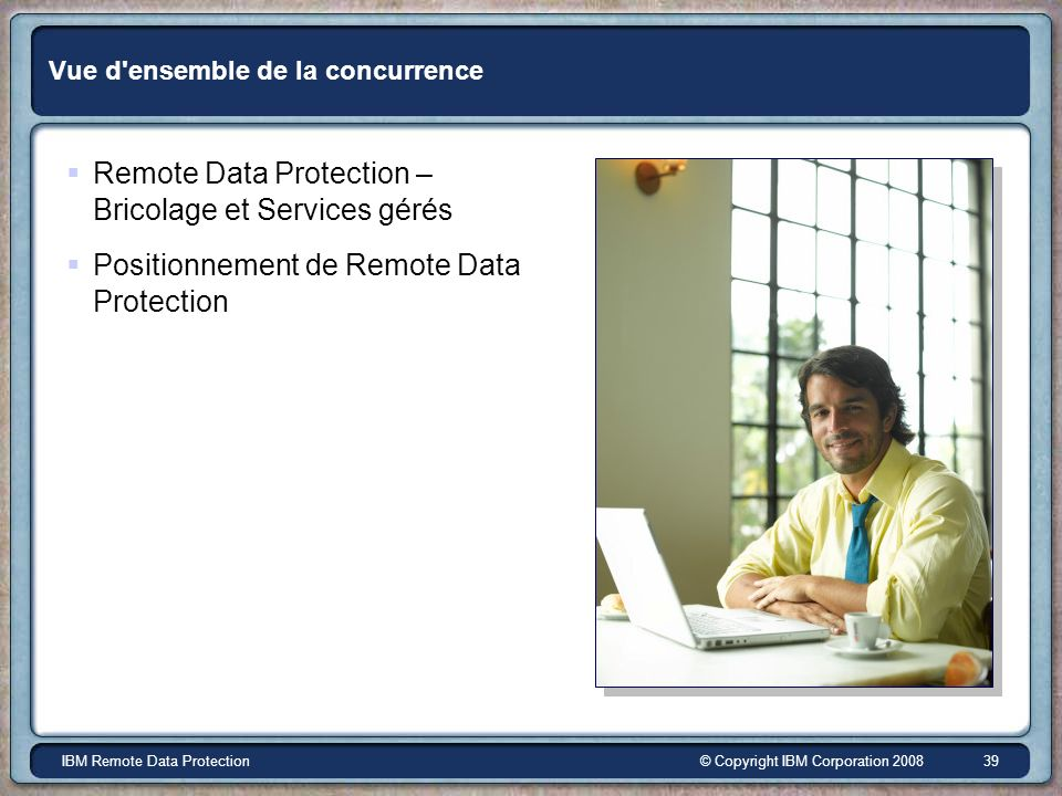 © Copyright IBM Corporation 2008IBM Remote Data Protection 39 Vue d'ensemble de la concurrence Remote Data Protection – Bricolage et Services gérés Po