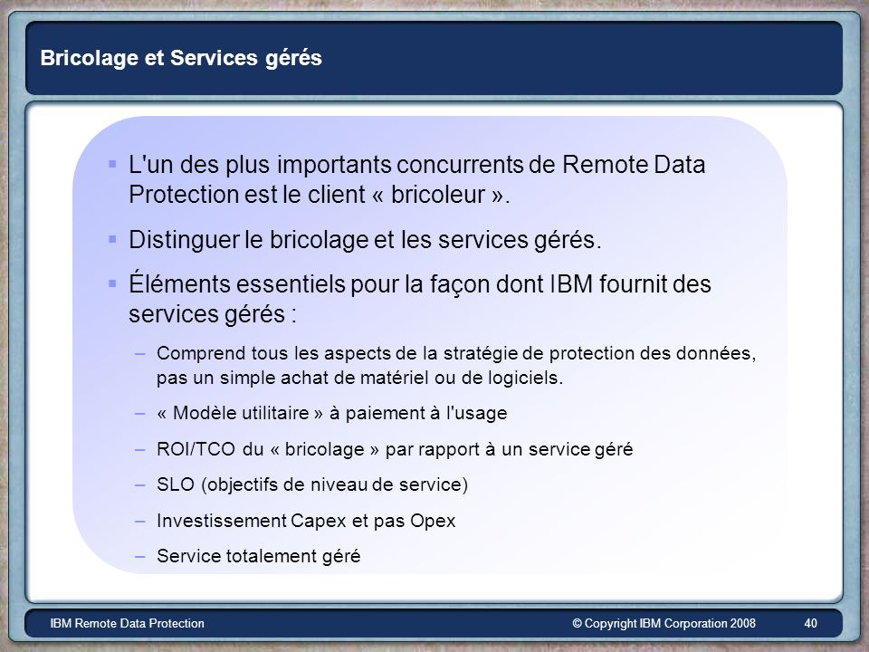© Copyright IBM Corporation 2008IBM Remote Data Protection 40 Bricolage et Services gérés L'un des plus importants concurrents de Remote Data Protecti