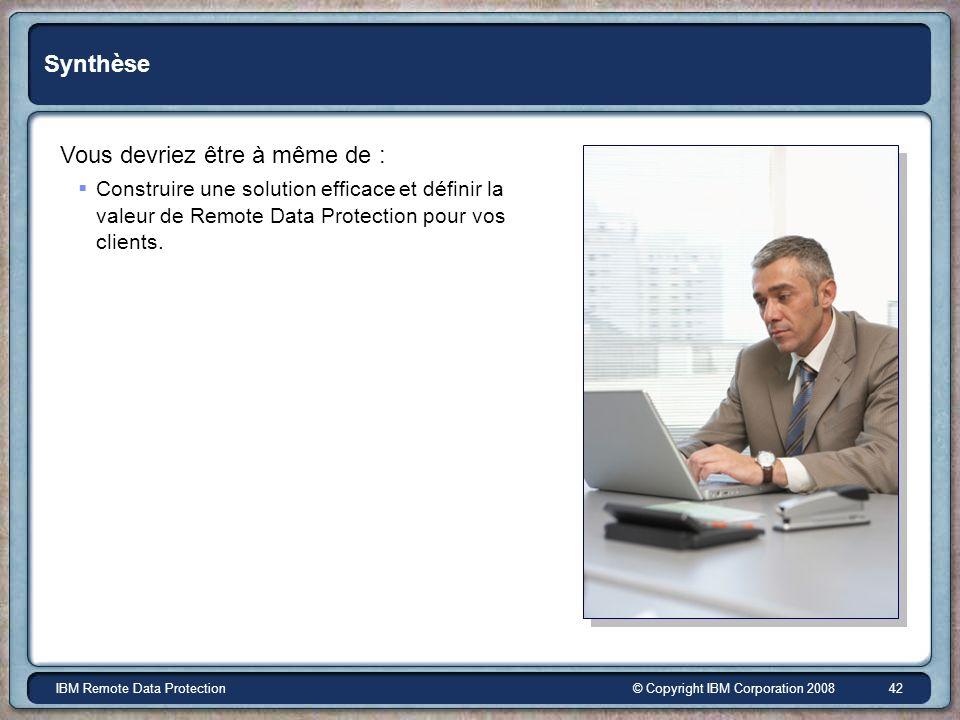 © Copyright IBM Corporation 2008IBM Remote Data Protection 42 Synthèse Vous devriez être à même de : Construire une solution efficace et définir la valeur de Remote Data Protection pour vos clients.