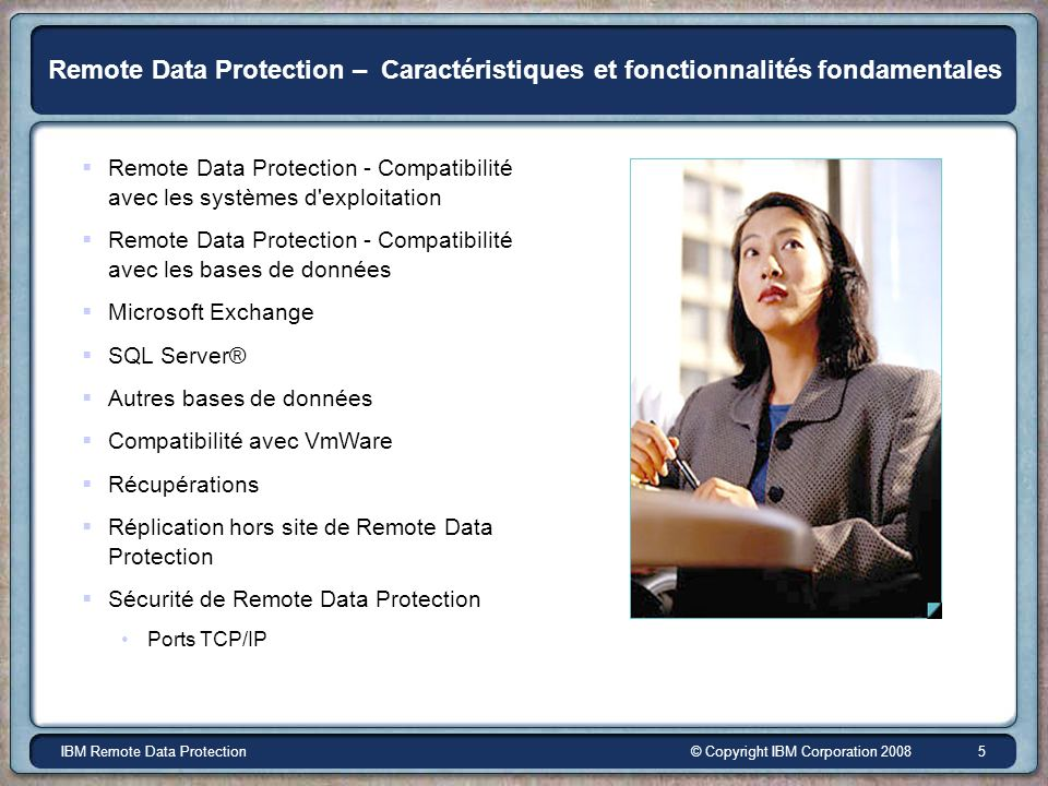 © Copyright IBM Corporation 2008IBM Remote Data Protection 5 Remote Data Protection – Caractéristiques et fonctionnalités fondamentales Remote Data Pr