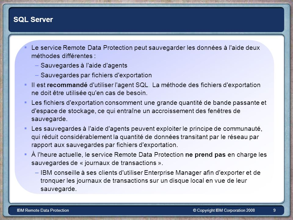 © Copyright IBM Corporation 2008IBM Remote Data Protection 9 SQL Server Le service Remote Data Protection peut sauvegarder les données à l'aide deux m