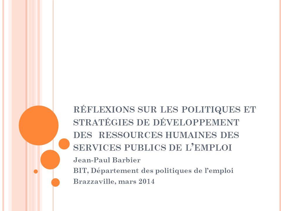 RÉFLEXIONS SUR LES POLITIQUES ET STRATÉGIES DE DÉVELOPPEMENT DES RESSOURCES HUMAINES DES SERVICES PUBLICS DE L EMPLOI Jean-Paul Barbier BIT, Département des politiques de lemploi Brazzaville, mars 2014