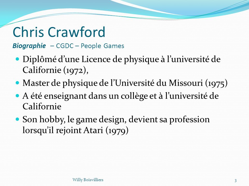 Chris Crawford Biographie – CGDC – People Games Diplômé dune Licence de physique à luniversité de Californie (1972), Master de physique de lUniversité du Missouri (1975) A été enseignant dans un collège et à luniversité de Californie Son hobby, le game design, devient sa profession lorsquil rejoint Atari (1979) 3Willy Boisvilliers