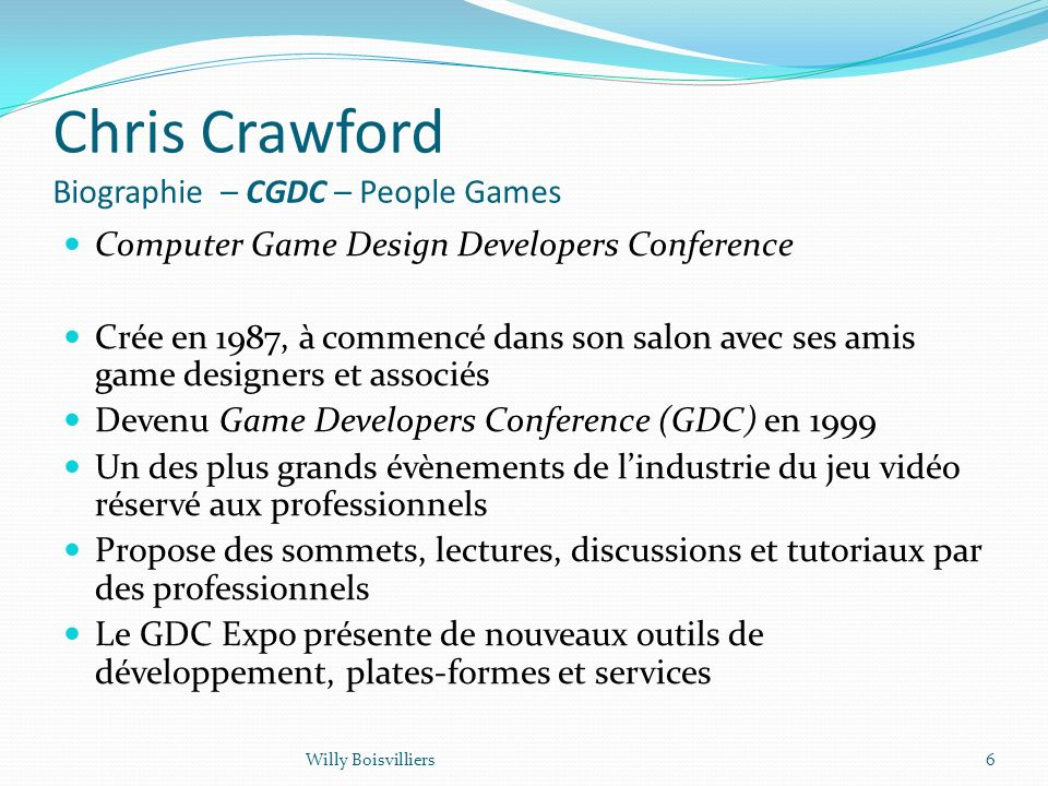 Chris Crawford Biographie – CGDC – People Games Computer Game Design Developers Conference Crée en 1987, à commencé dans son salon avec ses amis game designers et associés Devenu Game Developers Conference (GDC) en 1999 Un des plus grands évènements de lindustrie du jeu vidéo réservé aux professionnels Propose des sommets, lectures, discussions et tutoriaux par des professionnels Le GDC Expo présente de nouveaux outils de développement, plates-formes et services 6Willy Boisvilliers