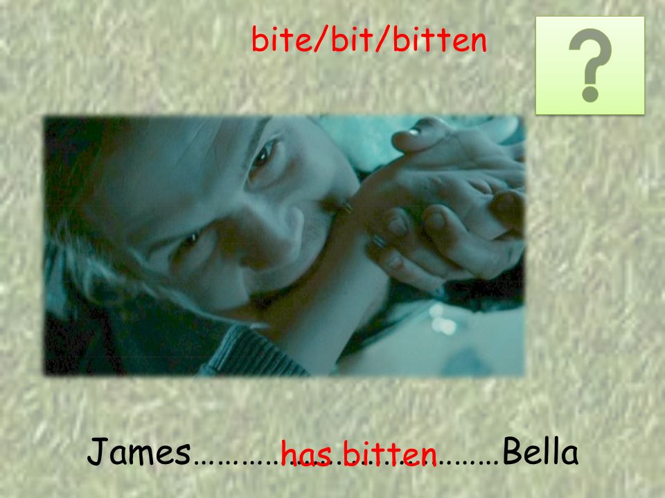 James…………………………………Bella has bitten bite/bit/bitten