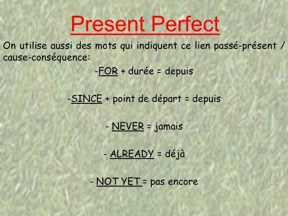 Present Perfect On utilise aussi des mots qui indiquent ce lien passé-présent / cause-conséquence: -FOR + durée = depuis -SINCE + point de départ = depuis - NEVER = jamais - ALREADY = déjà - NOT YET = pas encore