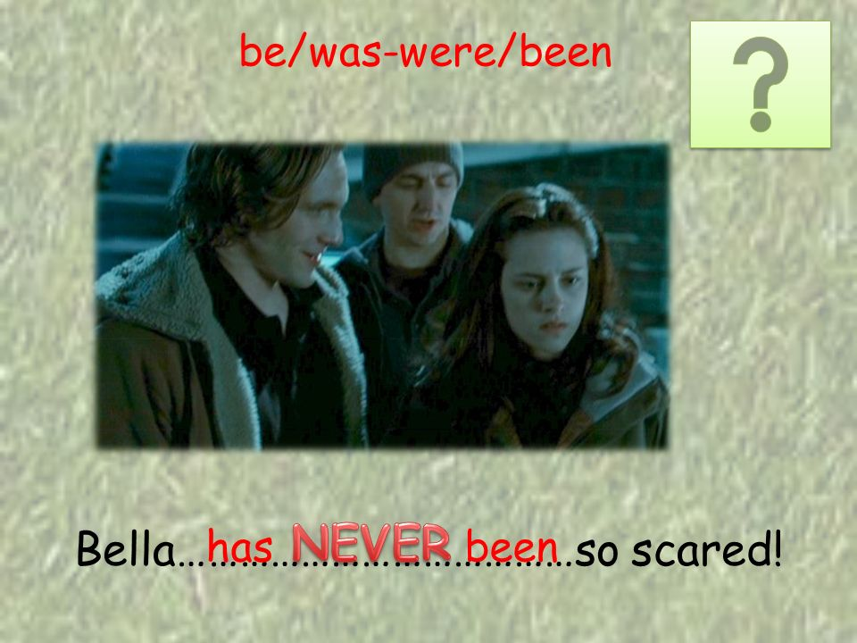 Bella…………………………………so scared! has been be/was-were/been