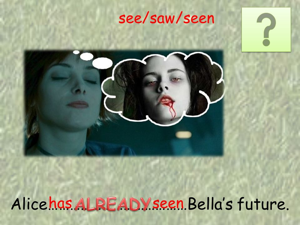 Alice…………………………………Bellas future. has seen see/saw/seen