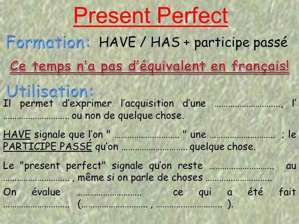 Present Perfect Il permet dexprimer lacquisition dune ……………………….., l ………………………..