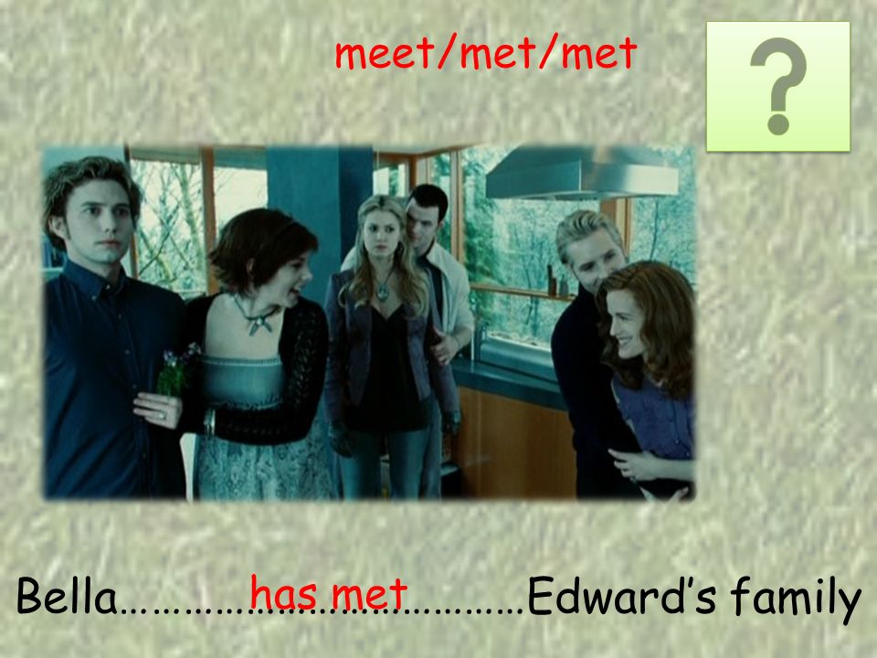 Bella…………………………………Edwards family has met meet/met/met