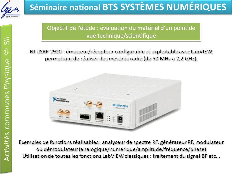 Eléments de constat Séminaire national BTS SYSTÈMES NUMÉRIQUES Objectif de létude : évaluation du matériel d un point de vue technique/scientifique NI USRP 2920 : émetteur/récepteur configurable et exploitable avec LabVIEW, permettant de réaliser des mesures radio (de 50 MHz à 2,2 GHz).