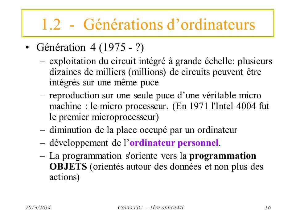 2013/2014Cours TIC - 1ère année MI16 1.2 - Générations dordinateurs Génération 4 (1975 - ?) –exploitation du circuit intégré à grande échelle: plusieu