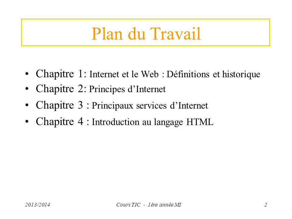2013/2014Cours TIC - 1ère année MI3 Objectifs Familiariser les étudiants avec les concepts de base des NTIC –Historique dInternet et du Web, –Réseaux, Types des réseaux, Avantages des réseaux, Topologies des réseaux, –Composants du réseau Internet: Modem, Passerelle, Routeur, Concentrateur (hub) et commutateur (switch) –Protocoles Internet: TCP/IP, HTTP, FTP –Services dInternet: Messagerie électronique, transfert de fichiers, …