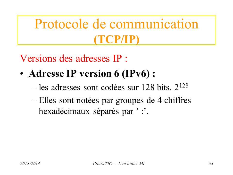 Protocole de communication (TCP/IP) Versions des adresses IP : Adresse IP version 6 (IPv6) : –les adresses sont codées sur 128 bits. 2 128 –Elles sont