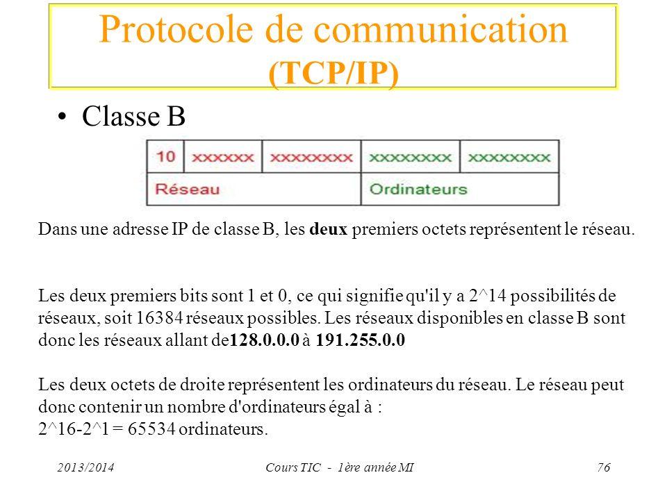 Protocole de communication (TCP/IP) Classe B 2013/2014Cours TIC - 1ère année MI76 Dans une adresse IP de classe B, les deux premiers octets représente