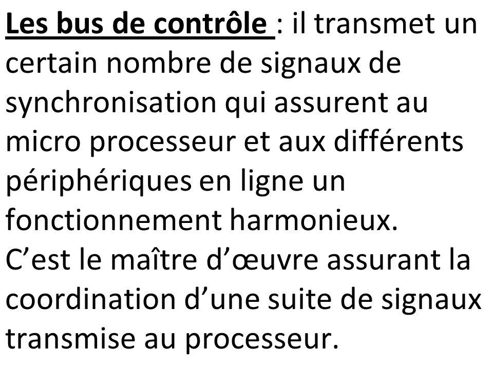 Les bus de contrôle : il transmet un certain nombre de signaux de synchronisation qui assurent au micro processeur et aux différents périphériques en