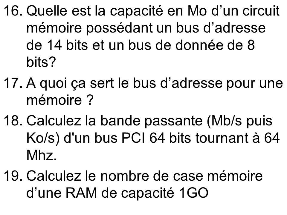 16.Quelle est la capacité en Mo dun circuit mémoire possédant un bus dadresse de 14 bits et un bus de donnée de 8 bits? 17.A quoi ça sert le bus dadre