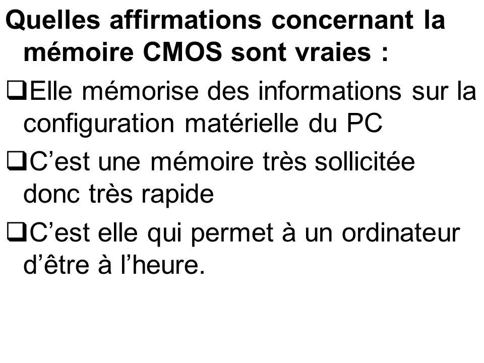 Quelles affirmations concernant la mémoire CMOS sont vraies : Elle mémorise des informations sur la configuration matérielle du PC Cest une mémoire tr