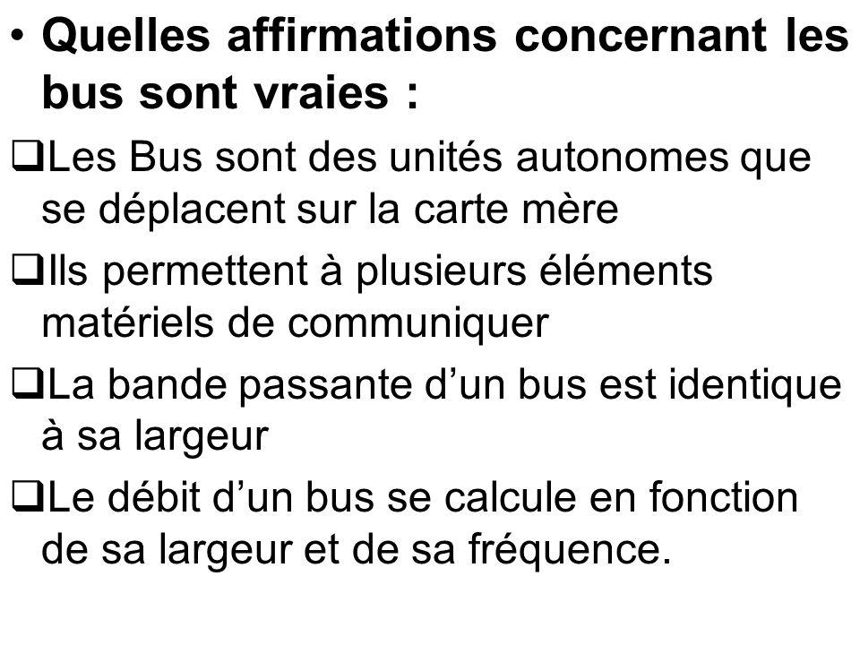 Quelles affirmations concernant les bus sont vraies : Les Bus sont des unités autonomes que se déplacent sur la carte mère Ils permettent à plusieurs