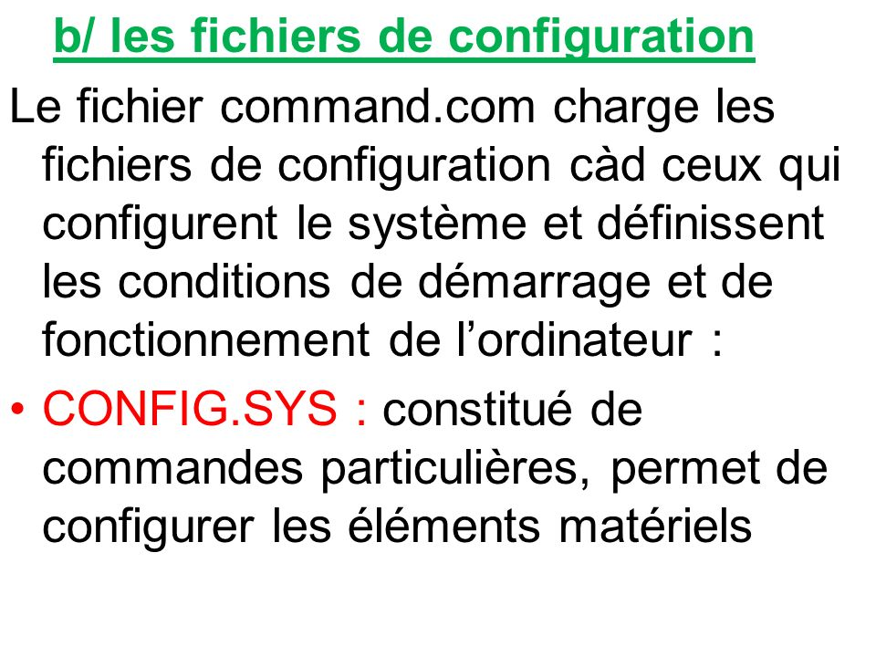 b/ les fichiers de configuration Le fichier command.com charge les fichiers de configuration càd ceux qui configurent le système et définissent les co