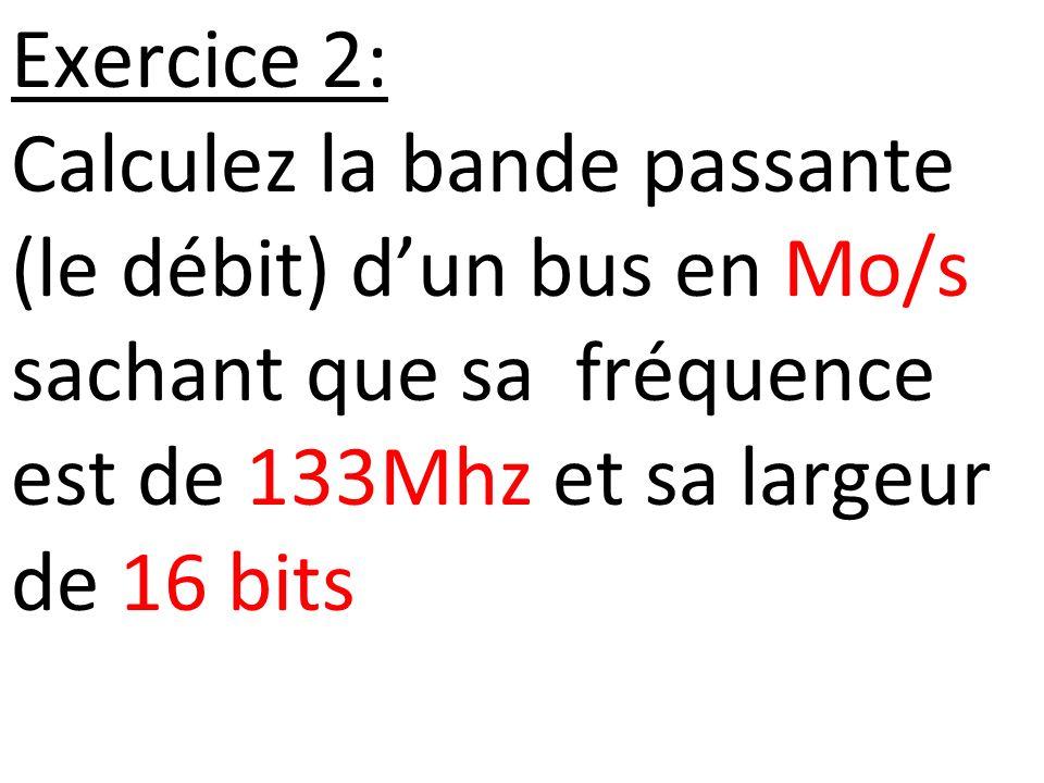 Exercice 2: Calculez la bande passante (le débit) dun bus en Mo/s sachant que sa fréquence est de 133Mhz et sa largeur de 16 bits