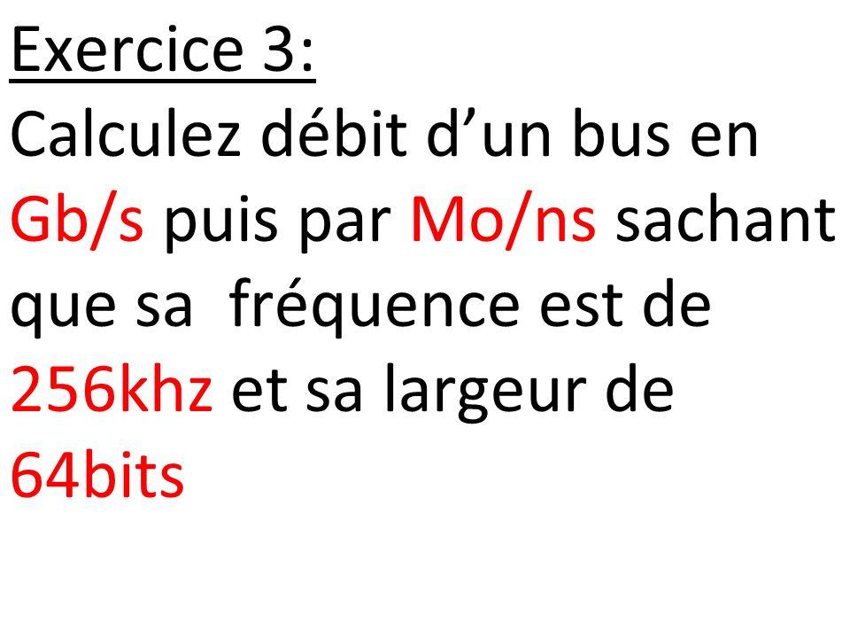 Exercice 3: Calculez débit dun bus en Gb/s puis par Mo/ns sachant que sa fréquence est de 256khz et sa largeur de 64bits