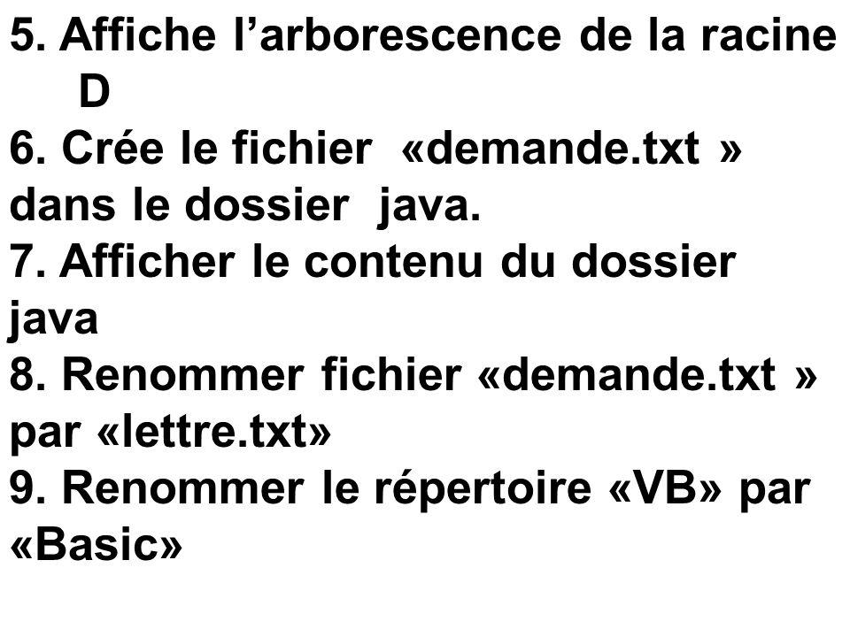 5. Affiche larborescence de la racine D 6. Crée le fichier «demande.txt » dans le dossier java. 7. Afficher le contenu du dossier java 8. Renommer fic