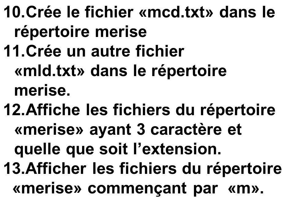 10.Crée le fichier «mcd.txt» dans le répertoire merise 11.Crée un autre fichier «mld.txt» dans le répertoire merise. 12.Affiche les fichiers du répert