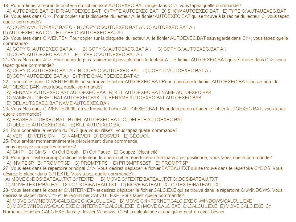 18- Pour afficher à l'écran le contenu du fichier texte AUTOEXEC.BAT rangé dans C:\>, vous tapez quelle commande? A) AUTOEXEC.BAT B) DIR AUTOEXEC.BAT