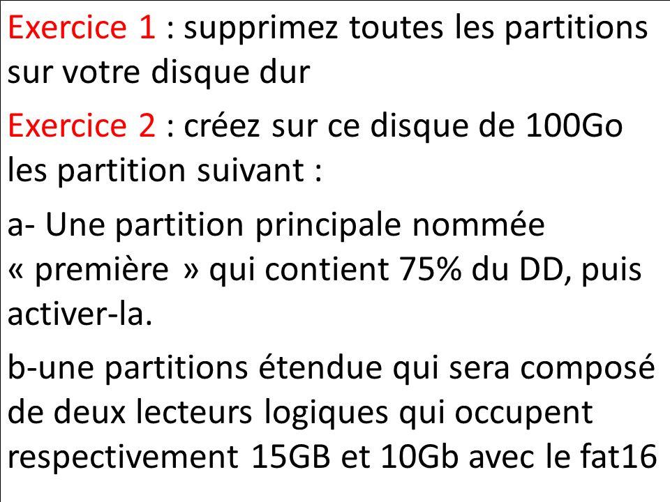 Exercice 1 : supprimez toutes les partitions sur votre disque dur Exercice 2 : créez sur ce disque de 100Go les partition suivant : a- Une partition p