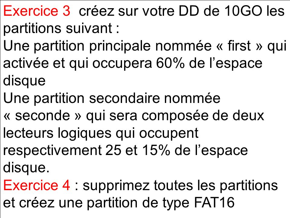 Exercice 3 créez sur votre DD de 10GO les partitions suivant : Une partition principale nommée « first » qui activée et qui occupera 60% de lespace di