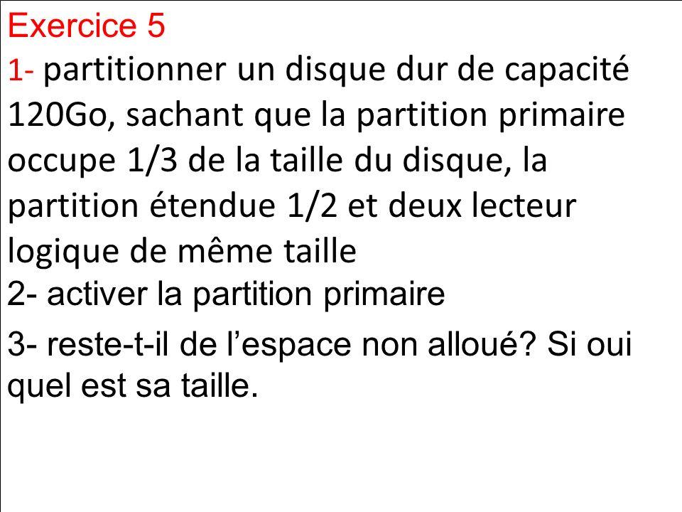 Exercice 5 1- partitionner un disque dur de capacité 120Go, sachant que la partition primaire occupe 1/3 de la taille du disque, la partition étendue