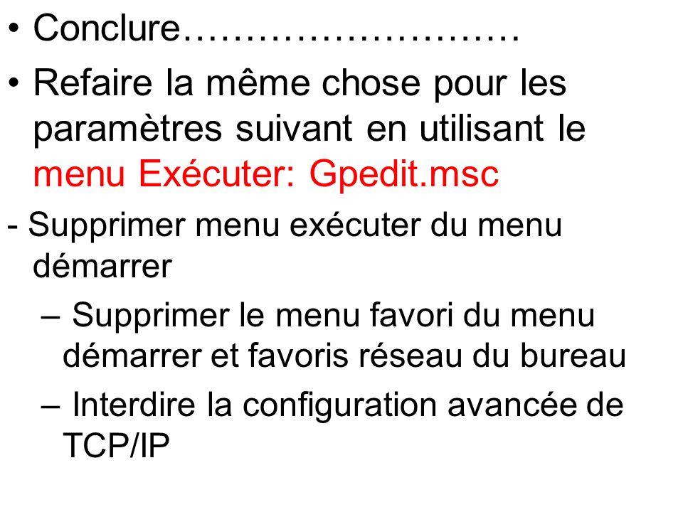Conclure……………………… Refaire la même chose pour les paramètres suivant en utilisant le menu Exécuter: Gpedit.msc - Supprimer menu exécuter du menu démarr