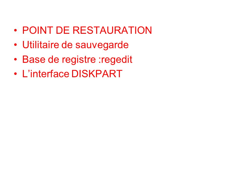 POINT DE RESTAURATION Utilitaire de sauvegarde Base de registre :regedit Linterface DISKPART