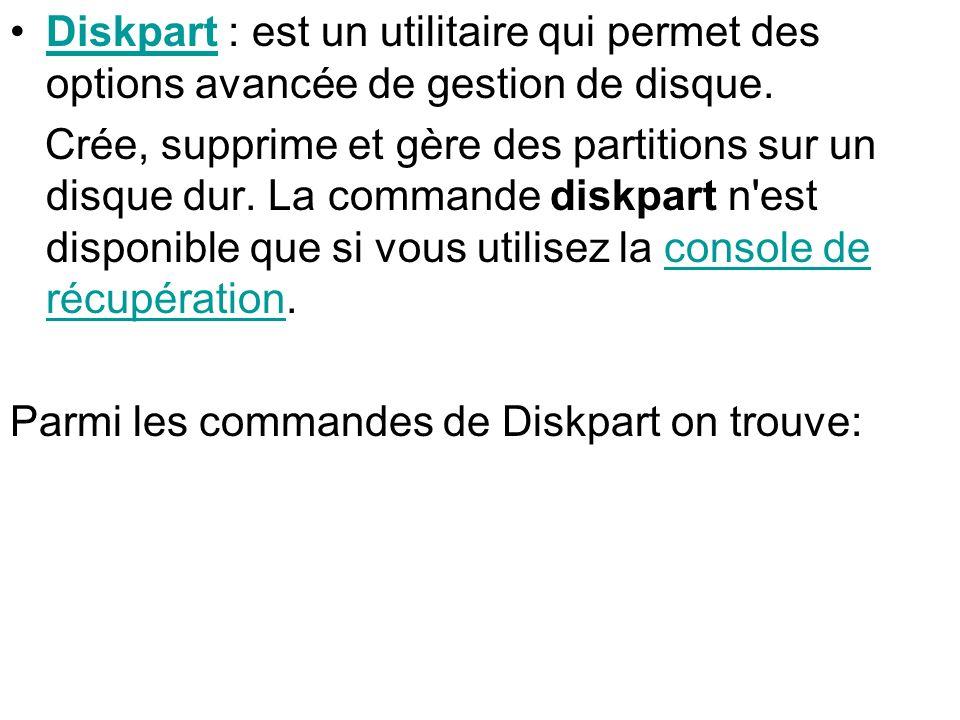 Diskpart : est un utilitaire qui permet des options avancée de gestion de disque.Diskpart Crée, supprime et gère des partitions sur un disque dur. La