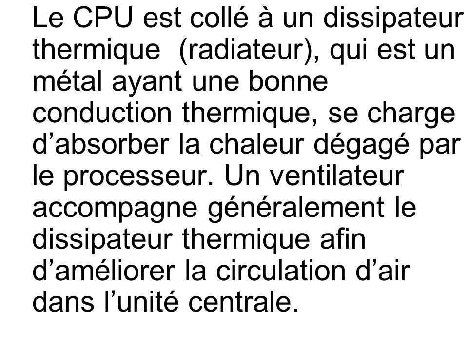 Le CPU est collé à un dissipateur thermique (radiateur), qui est un métal ayant une bonne conduction thermique, se charge dabsorber la chaleur dégagé