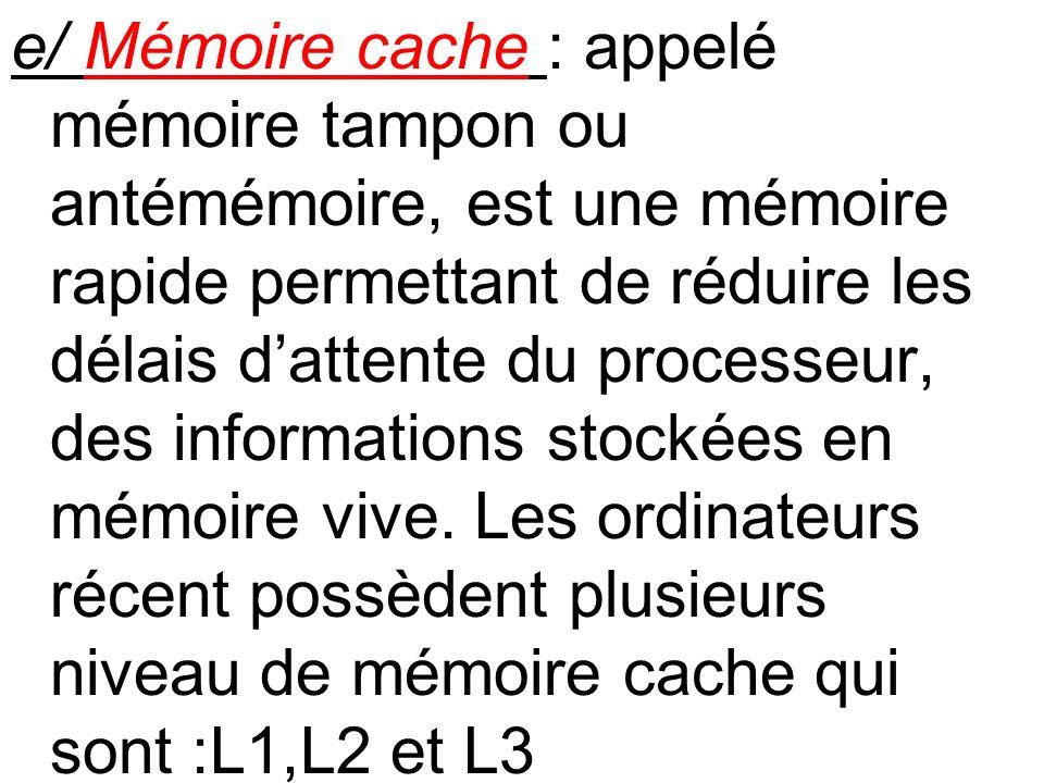 e/ Mémoire cache : appelé mémoire tampon ou antémémoire, est une mémoire rapide permettant de réduire les délais dattente du processeur, des informati