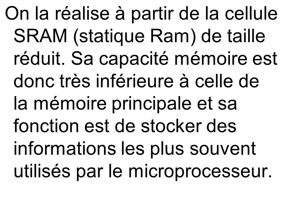 On la réalise à partir de la cellule SRAM (statique Ram) de taille réduit. Sa capacité mémoire est donc très inférieure à celle de la mémoire principa