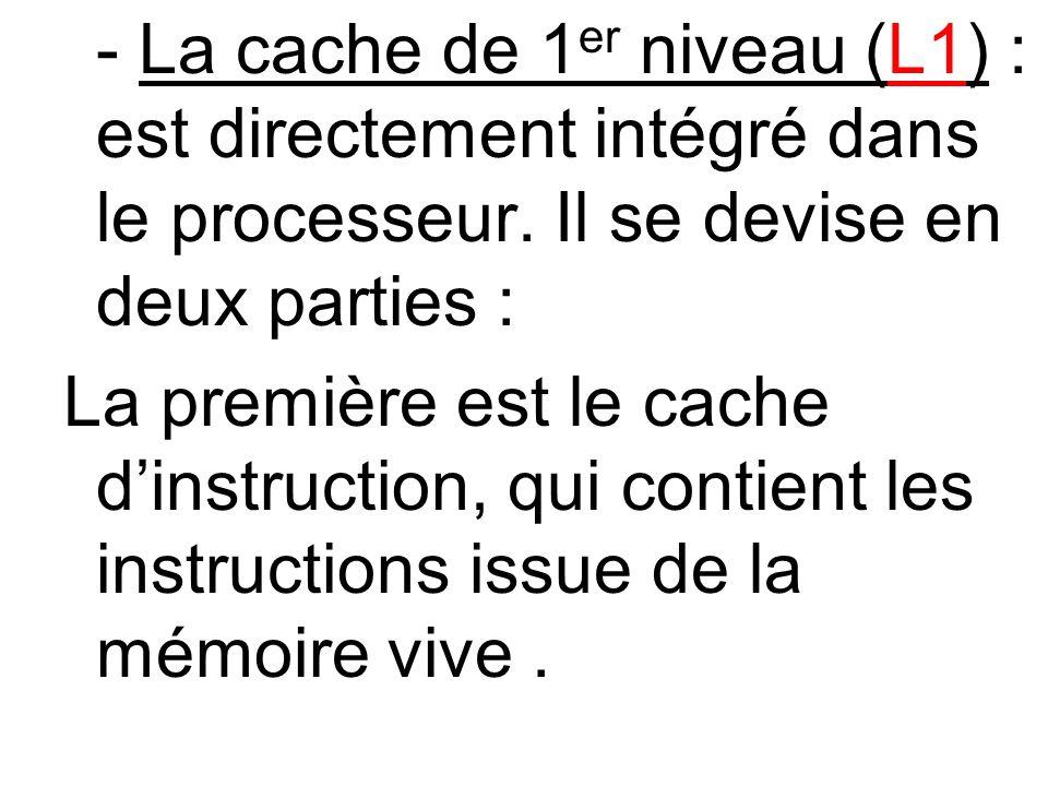 - La cache de 1 er niveau (L1) : est directement intégré dans le processeur. Il se devise en deux parties : La première est le cache dinstruction, qui